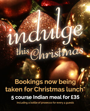 Indulge this Christmas! Bookings now being taken for Christmas- 5 course Indian meals or £35 per person, including a bottle of Prosecco per 4 guests. Deposit required. Click here to book.